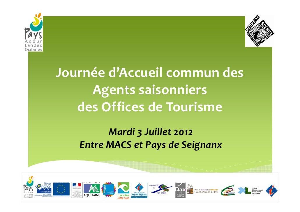 Journée d'Accueil commun des     Agents saisonniers   des Offices de Tourisme         Mardi 3 Juillet 2012   Entre MACS et...