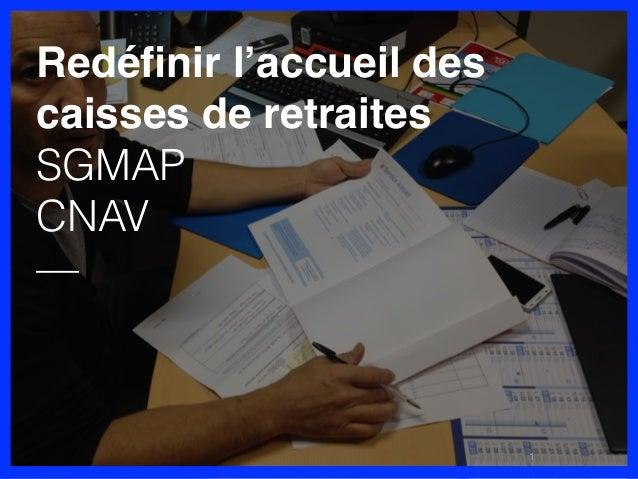 Redéfinir l'accueil des caisses de retraites SGMAP CNAV — 1