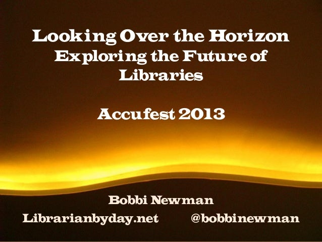 Looking Over the Horizon Exploring the Future of Libraries Accufest 2013 Bobbi Newman Librarianbyday.net @bobbinewman