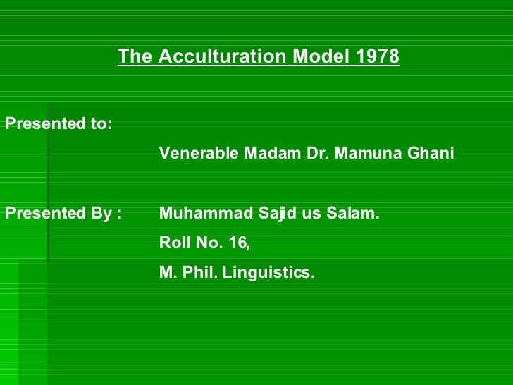 The Acculturation Model 1978 Presented to: Venerable Madam Dr. Mamuna Ghani Presented By : Muhammad Sajid us Salam. Roll N...