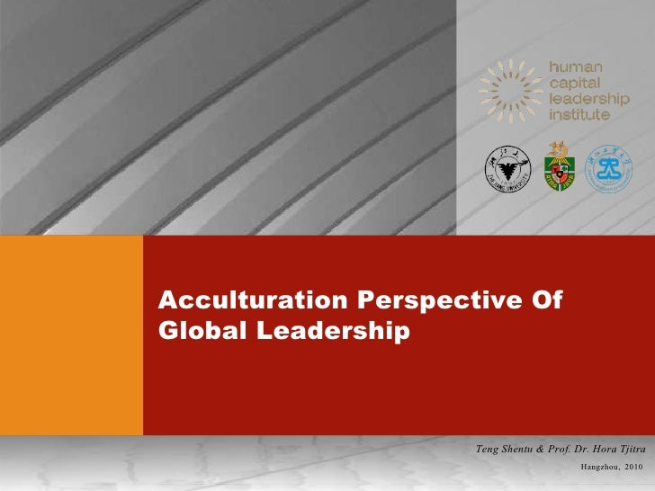Acculturation Perspective Of Global Leadership Hangzhou,  2010 Teng Shentu & Prof. Dr. Hora Tjitra