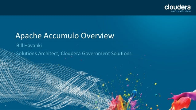 11 Apache Accumulo Overview Bill Havanki Solutions Architect, Cloudera Government Solutions