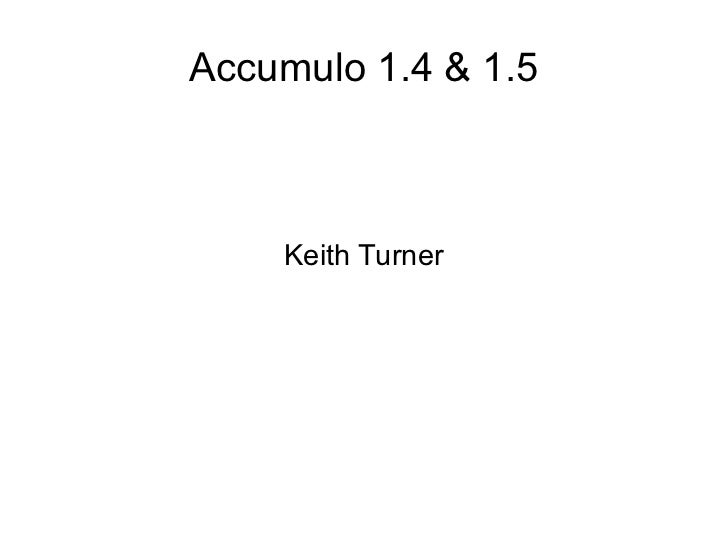 Accumulo 1.4 & 1.5    Keith Turner