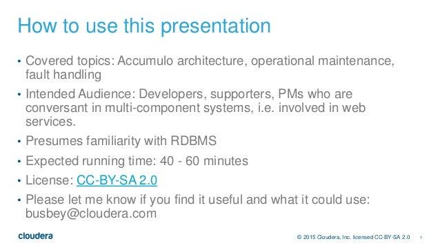1© 2015 Cloudera, Inc. licensed CC-BY-SA 2.0 How to use this presentation • Covered topics: Accumulo architecture, operati...