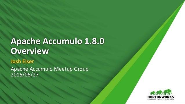 Apache Accumulo 1.8.0 Overview Josh Elser Apache Accumulo Meetup Group 2016/06/27