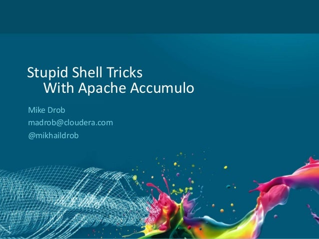 1 Stupid Shell Tricks With Apache Accumulo Mike Drob madrob@cloudera.com @mikhaildrob