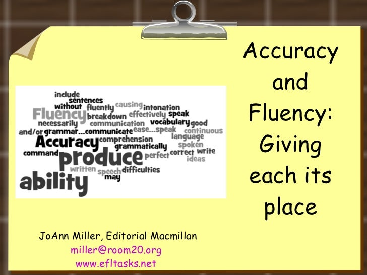 Accuracy and Fluency: Giving each its place JoAnn Miller, Editorial Macmillan [email_address]   www.efltasks.net