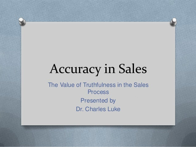 Accuracy in Sales The Value of Truthfulness in the Sales Process Presented by Dr. Charles Luke