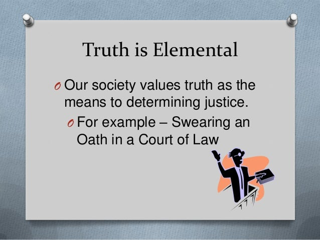 Truth is Elemental O Our society values truth as the  means to determining justice. O For example – Swearing an Oath in a ...