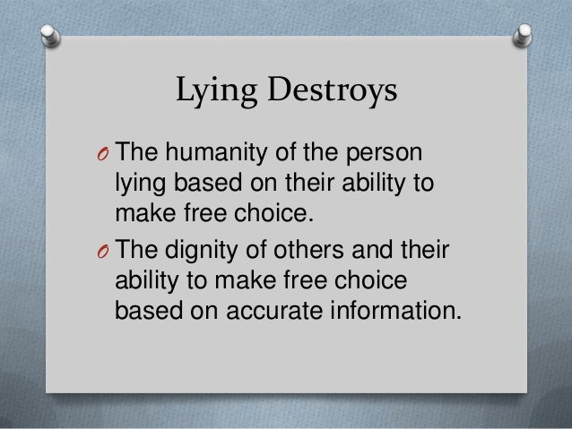 Lying Destroys O The humanity of the person  lying based on their ability to make free choice. O The dignity of others and...