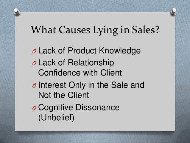 What Causes Lying in Sales? O Lack of Product Knowledge O Lack of Relationship  Confidence with Client O Interest Only in ...