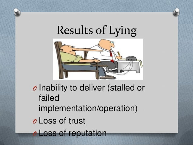 Results of Lying  O Inability to deliver (stalled or  failed implementation/operation) O Loss of trust O Loss of reputatio...