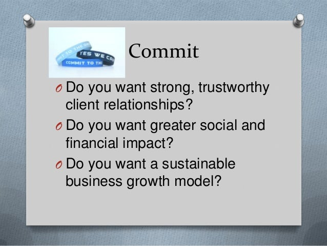 Commit O Do you want strong, trustworthy  client relationships? O Do you want greater social and financial impact? O Do yo...