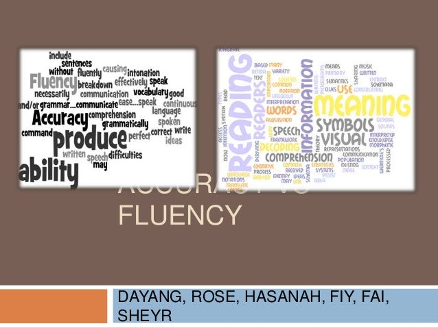 fluency vs accuracy Print skills fluency fluency in oral reading refers to the ability to read connected text aloud with accuracy, speed, and appropriate phrasing accuracy generally speaking, as oral reading skill increases, so does reading comprehension.
