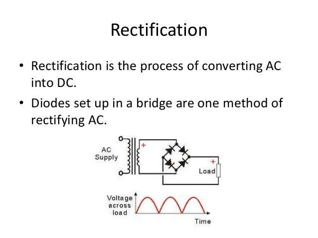 Rectification  • Rectification is the process of converting AC  into DC.  • Diodes set up in a bridge are one method of  r...