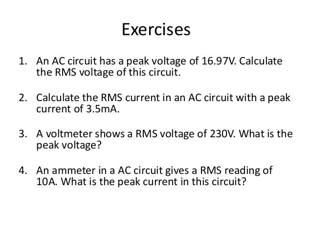 Exercises  1. An AC circuit has a peak voltage of 16.97V. Calculate  the RMS voltage of this circuit.  12V  2. Calculate t...