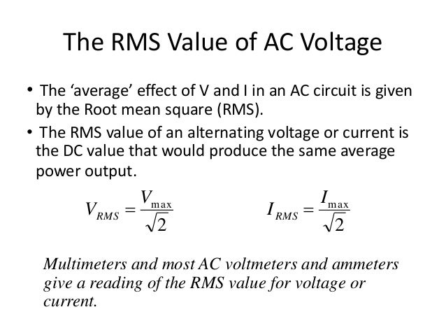 The RMS Value of AC Voltage  • The 'average' effect of V and I in an AC circuit is given  by the Root mean square (RMS).  ...