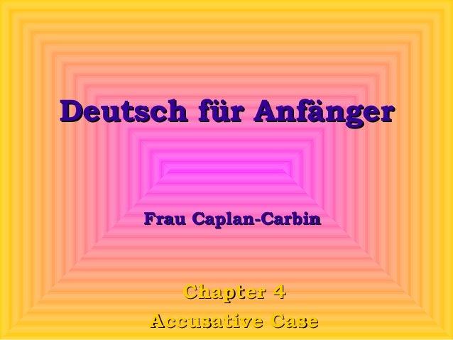 Deutsch für Anfänger  Frau Caplan-Carbin  Chapter 4 Accusative Case