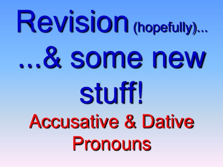Revision(hopefully)... ...& some new stuff!Accusative & Dative Pronouns<br />