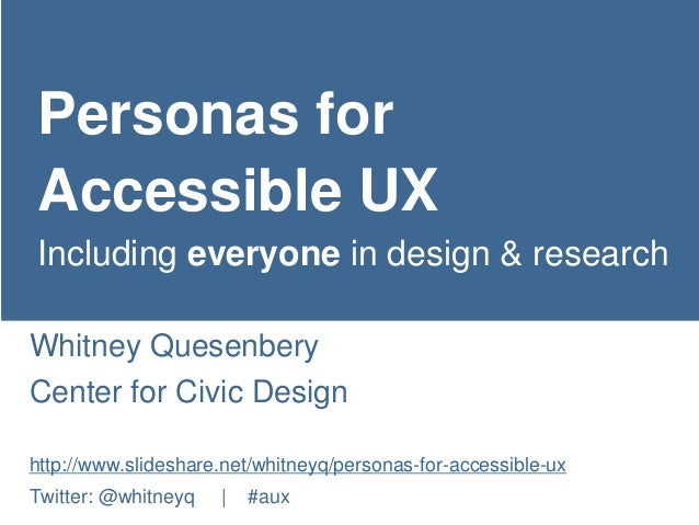Personas for  Accessible UX  Including everyone in design & research  Whitney Quesenbery  Center for Civic Design  http://...