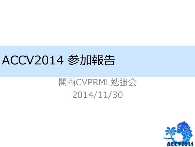 ACCV2014 参加報告  関西CVPRML勉強会  2014/11/30