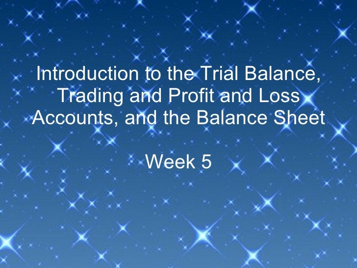 Introduction to the Trial Balance, Trading and Profit and Loss Accounts, and the Balance Sheet Week 5
