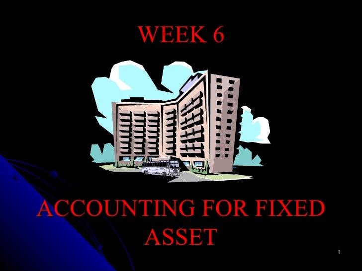 WEEK 6 ACCOUNTING FOR FIXED ASSET
