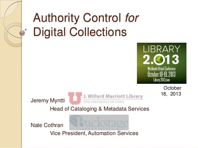 Authority Control for Digital Collections  October 18, 2013  Jeremy Myntti Head of Cataloging & Metadata Services Nate Cot...