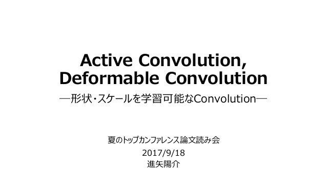 Active Convolution, Deformable Convolution ―形状・スケールを学習可能なConvolution― 夏のトップカンファレンス論文読み会 2017/9/18 進矢陽介