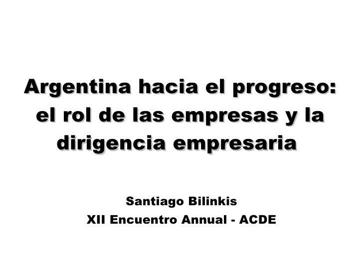 Argentina hacia el progreso: el rol de las empresas y la dirigencia empresaria  Santiago Bilinkis XII Encuentro Annual - A...