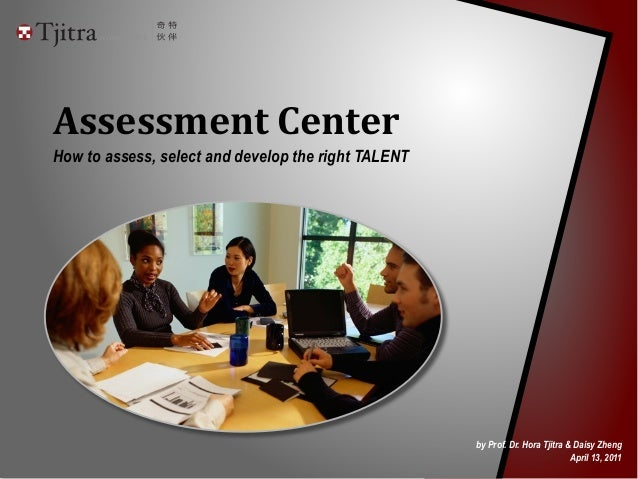 Assessment	   Center How to assess, select and develop the right TALENT by Prof. Dr. Hora Tjitra & Daisy Zheng April 13, 2...