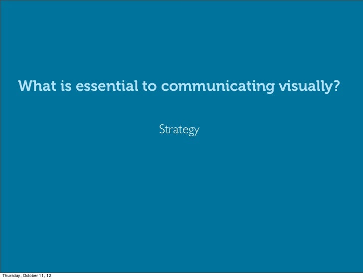 What is essential to communicating visually?                           StrategyThursday, October 11, 12