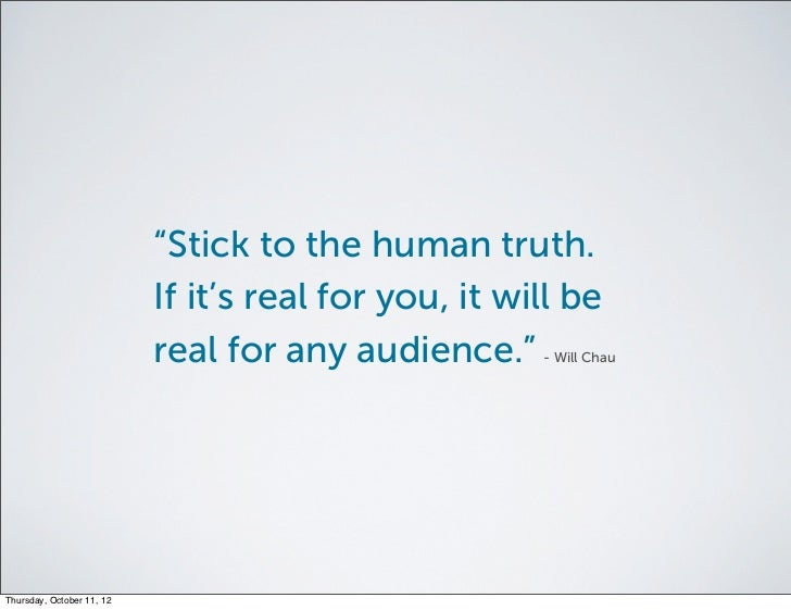 """""""Stick to the human truth.                           If it's real for you, it will be                           real for a..."""
