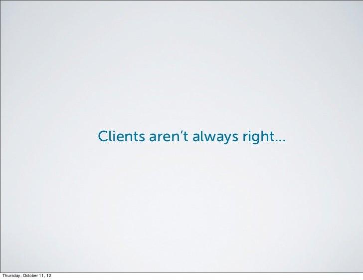 Clients aren't always right...Thursday, October 11, 12