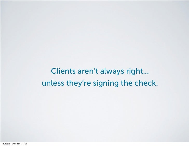 Clients aren't always right...                           unless they're signing the check.Thursday, October 11, 12