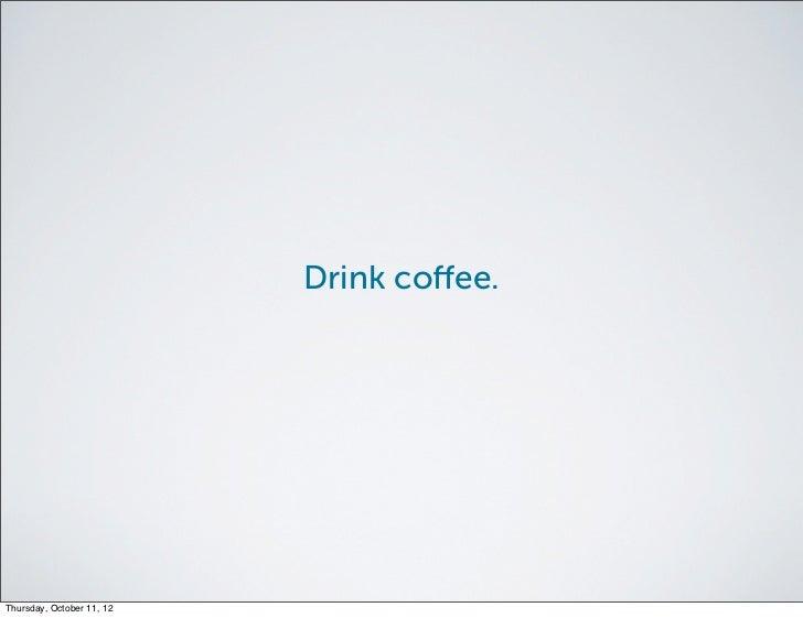 Drink coffee.Thursday, October 11, 12