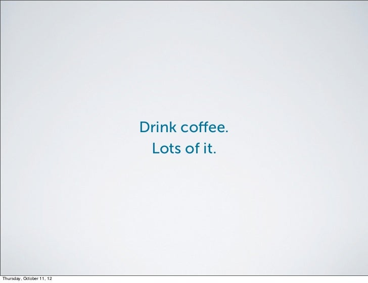 Drink coffee.                            Lots of it.Thursday, October 11, 12