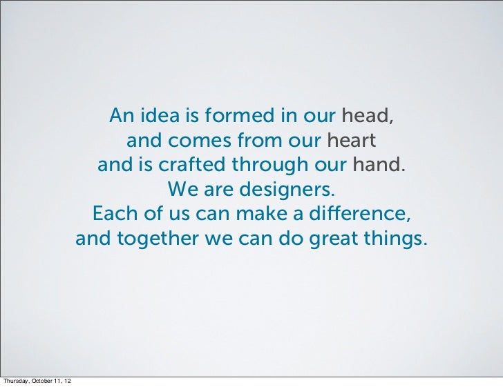 An idea is formed in our head,                                and comes from our heart                             and is ...