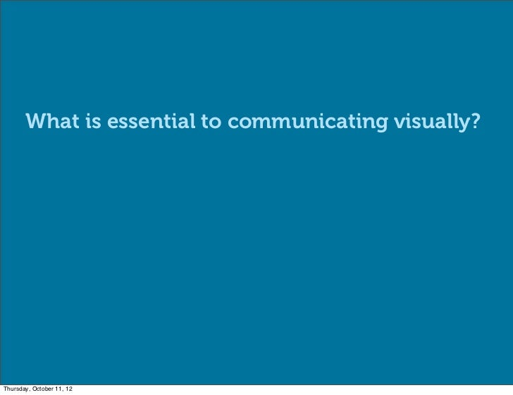 What is essential to communicating visually?Thursday, October 11, 12