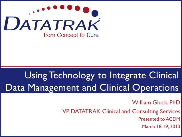Using Technology to Integrate ClinicalData Management and Clinical Operations                                       Willia...