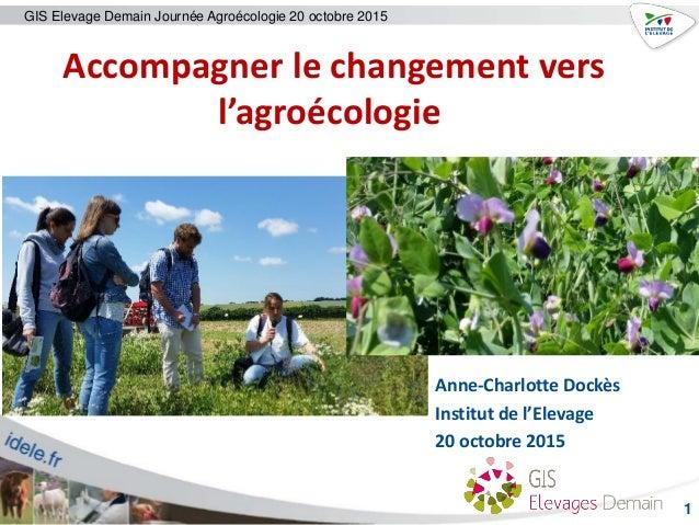 GIS Elevage Demain Journée Agroécologie 20 octobre 2015 1 Anne-Charlotte Dockès Institut de l'Elevage 20 octobre 2015 Acco...