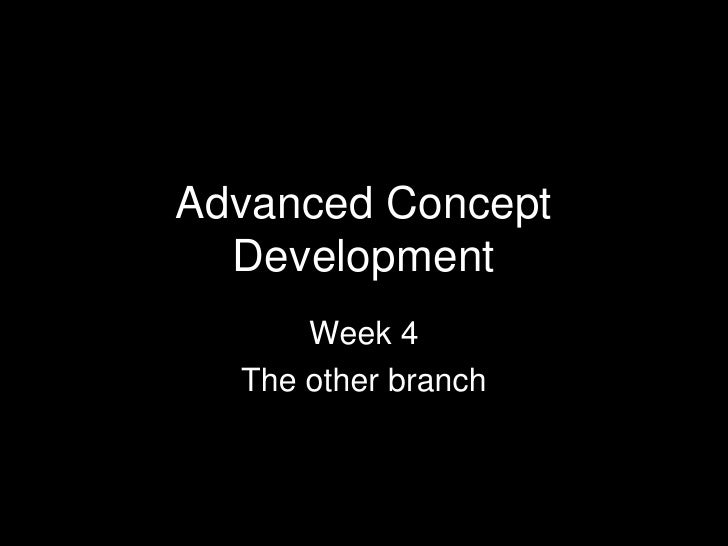 Advanced Concept  Development      Week 4  The other branch