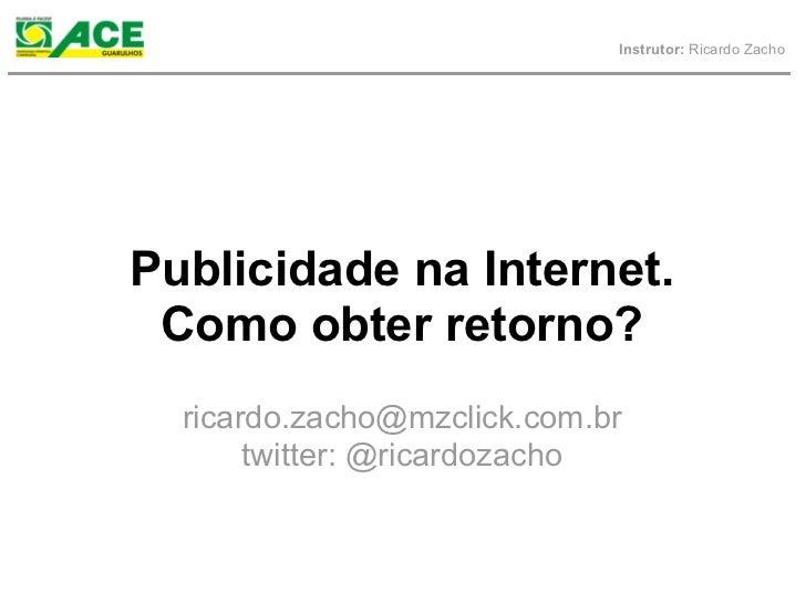 Instrutor: Ricardo ZachoPublicidade na Internet. Como obter retorno?  ricardo.zacho@mzclick.com.br       twitter: @ricardo...