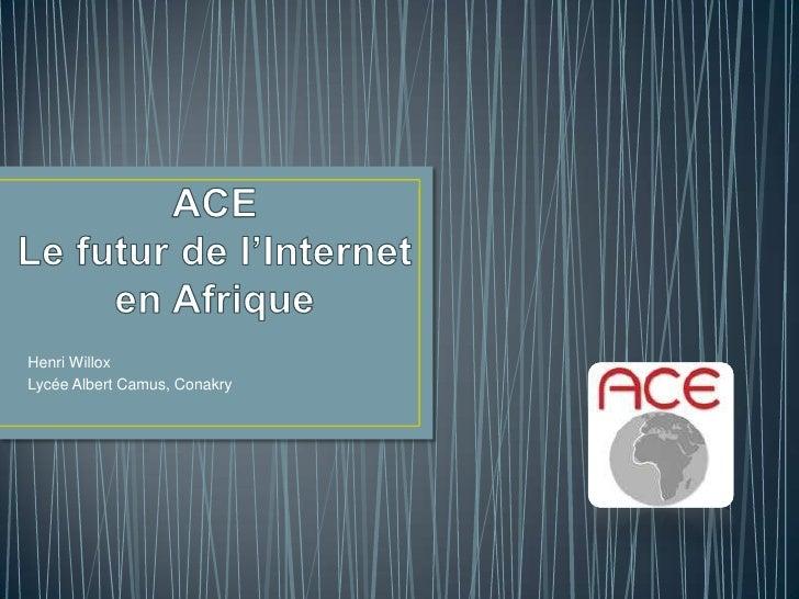 ACELe futur de l'Internet en Afrique<br />Henri Willox<br />Lycée Albert Camus, Conakry<br />