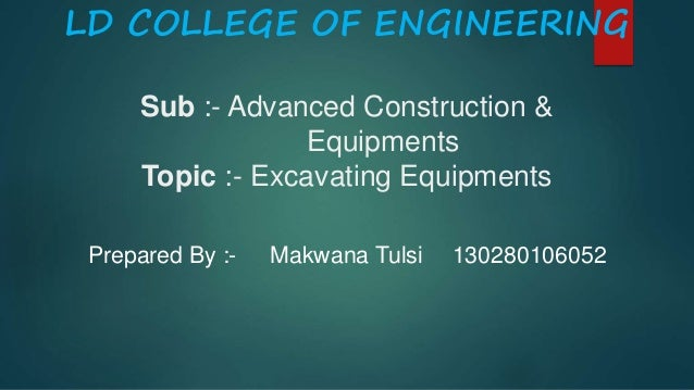 LD COLLEGE OF ENGINEERING Sub :- Advanced Construction & Equipments Topic :- Excavating Equipments Prepared By :- Makwana ...