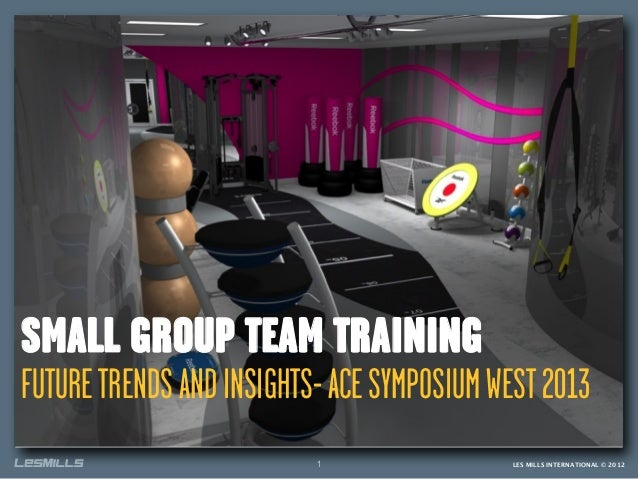 LES MILLS INTERNATIONAL © 20121SMALL GROUP TEAM TRAININGFUTURETRENDSANDINSIGHTS-ACESYMPOSIUMWEST2013