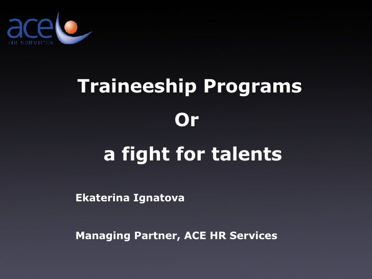 Traineeship Programs Or  a fight for talents Ekaterina Ignatova Managing Partner ,  ACE HR Services