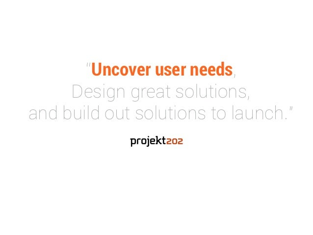 """""""Uncover user needs,  Design great solutions,  and build out solutions to launch."""""""
