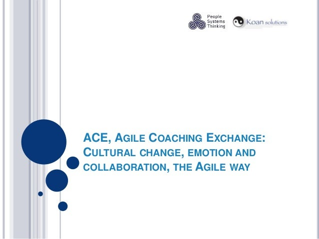 ACE, AGILE COACHING EXCHANGE: CULTURAL CHANGE, EMOTION AND COLLABORATION, THE AGILE WAY