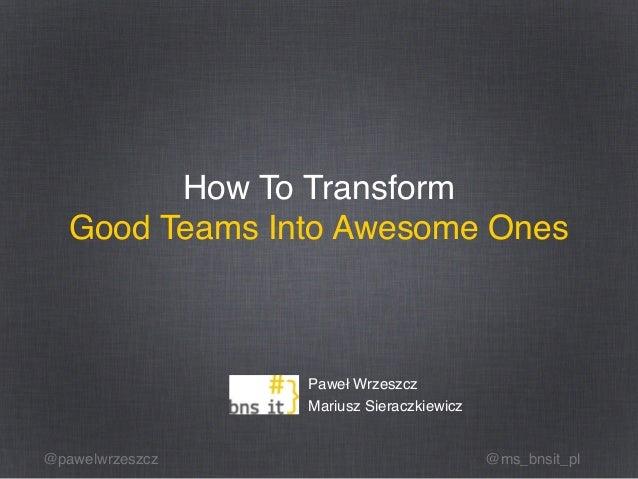 @pawelwrzeszcz @ms_bnsit_pl How To Transform Good Teams Into Awesome Ones Paweł Wrzeszcz Mariusz Sieraczkiewicz